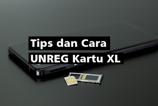 Tips dan Cara UNREG Kartu XL : Pengalaman kilat Registrasi SIM Card lalu UNREG