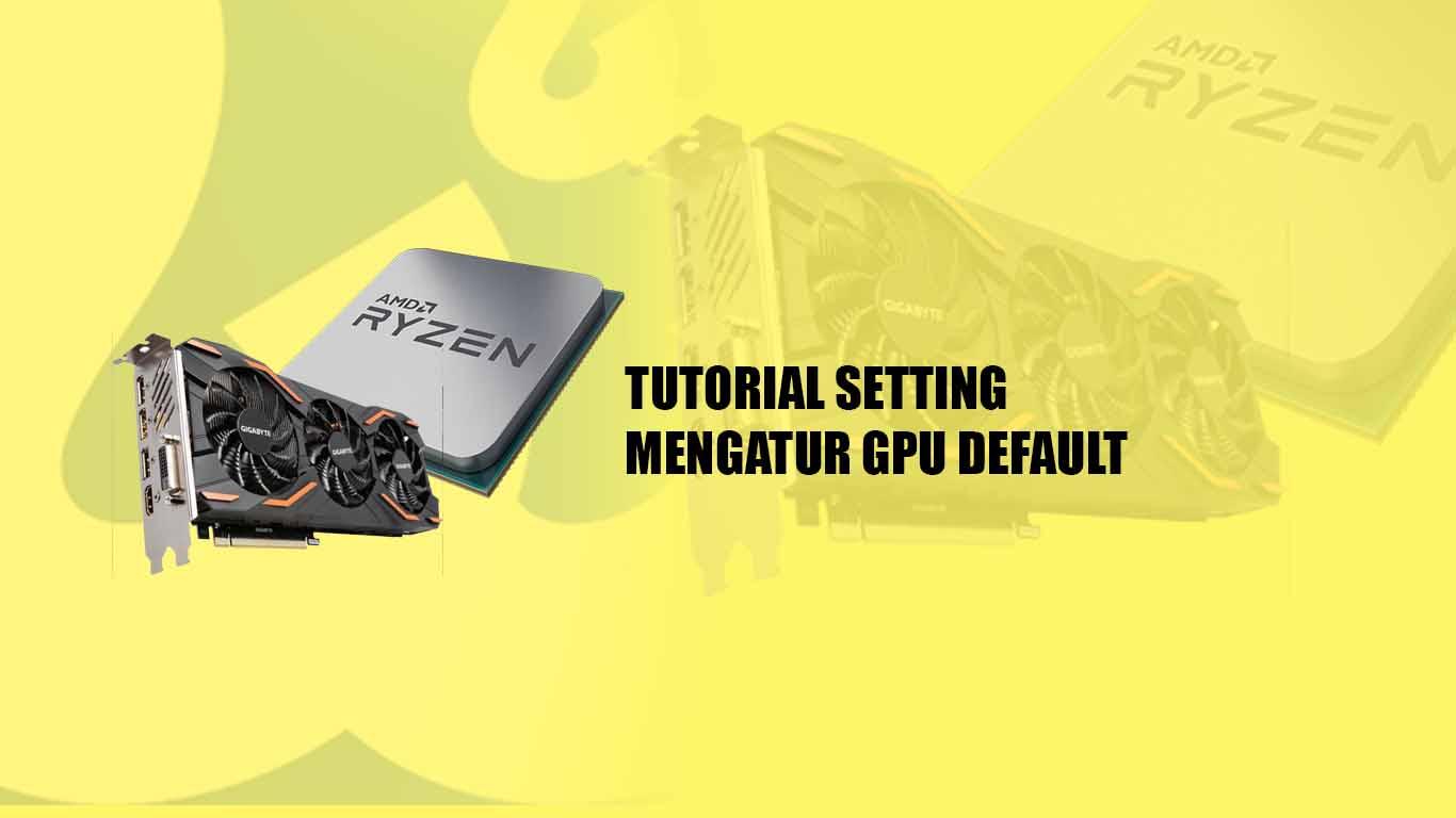 Tutorial Setting, Mengatur GPU Default