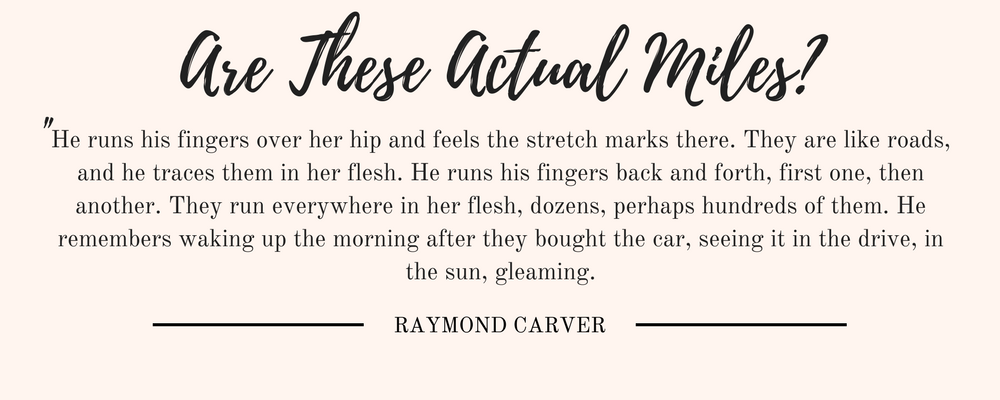 """Raymond Carver's Are These Actual Miles? quote: """"He runs his fingers over her hip and feels the stretch marks there. They are like roads, and he traces them in her flesh. He runs his fingers back and forth, first one, then another. They run everywhere in her flesh, dozens, perhaps hundreds of them. He remembers waking up the morning after they bought the car, seeing it in the drive, in the sun, gleaming."""""""