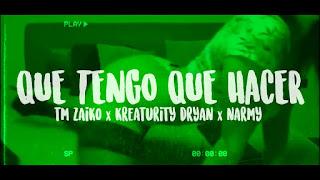 LETRA Que Tengo Que Hacer Tm Zaiko ft Kreaturity Dryan & Narmy
