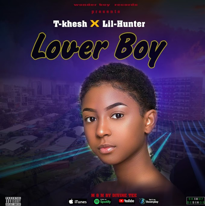 [New Music Mp3] T khesh x Lil Hunter (Ayodeen) - Lover boy