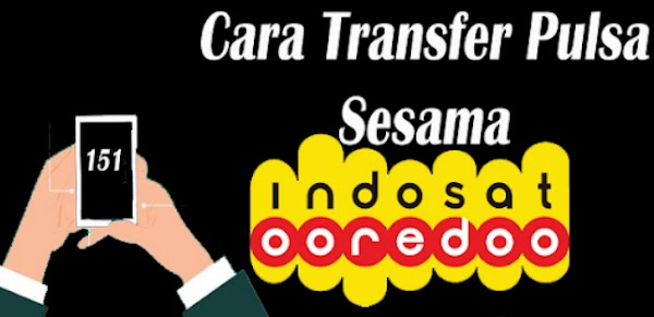 Cara Transfer Pulsa Indosat Terbaru 2019 Tanpa Butuh Waktu Lama