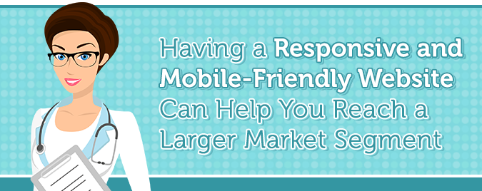 A responsive and mobile-friendly website can help you reach a larger market segment