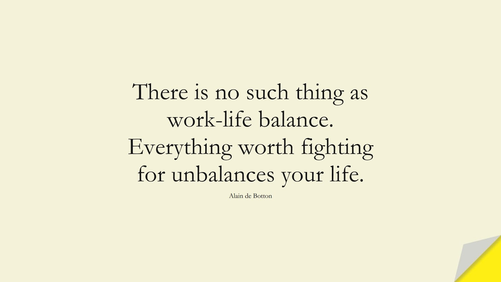There is no such thing as work-life balance. Everything worth fighting for unbalances your life. (Alain de Botton);  #HardWorkQuotes