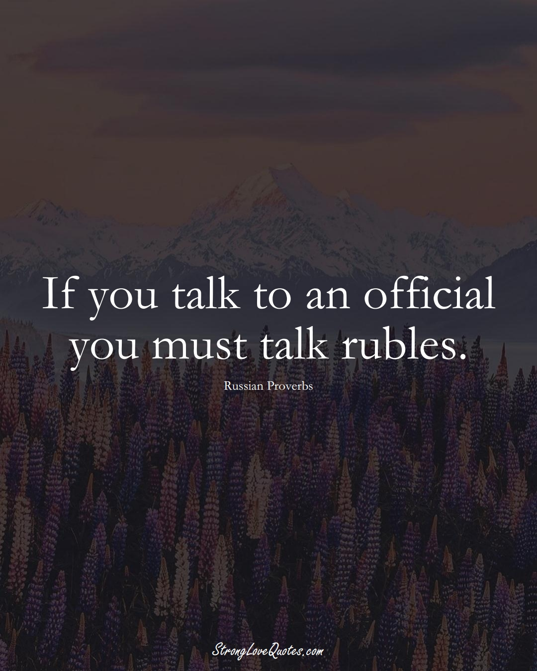 If you talk to an official you must talk rubles. (Russian Sayings);  #AsianSayings