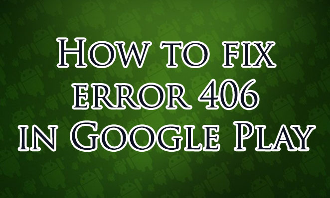 How to fix error 406 in Google Play Store - Droidkat