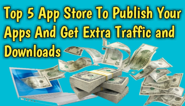 Top 5 App Store To Publish Your Apps And Get Extra Traffic and Downloads