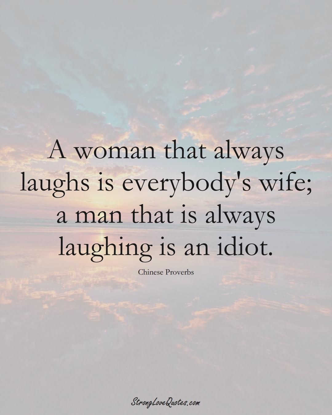 A woman that always laughs is everybody's wife; a man that is always laughing is an idiot. (Chinese Sayings);  #AsianSayings