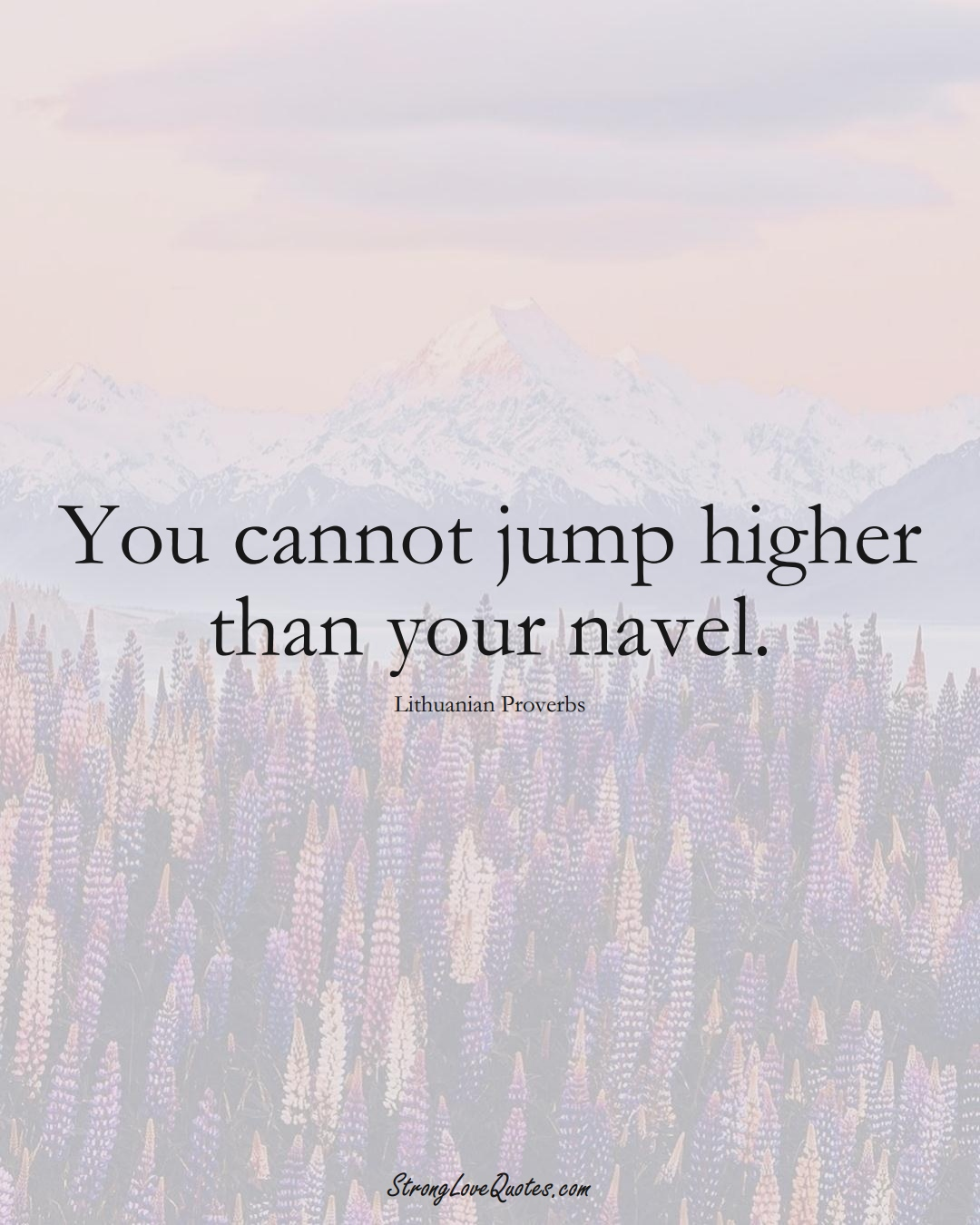 You cannot jump higher than your navel. (Lithuanian Sayings);  #AsianSayings