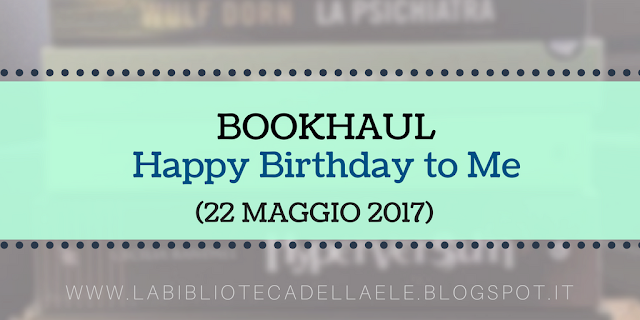 [BOOKHAUL]: Happy Birthday to Me!!!  22 maggio 2017 (+25)