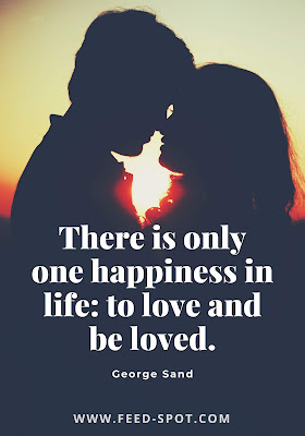 There is only one happiness in life: to love and be loved. --George Sand