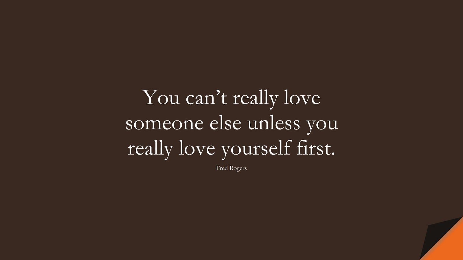 You can't really love someone else unless you really love yourself first. (Fred Rogers);  #LoveYourselfQuotes