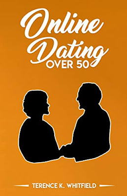 ONLINE DATING AFTER 50: What To Do, Where To Go, How To Begin by Terence K. Whitfield