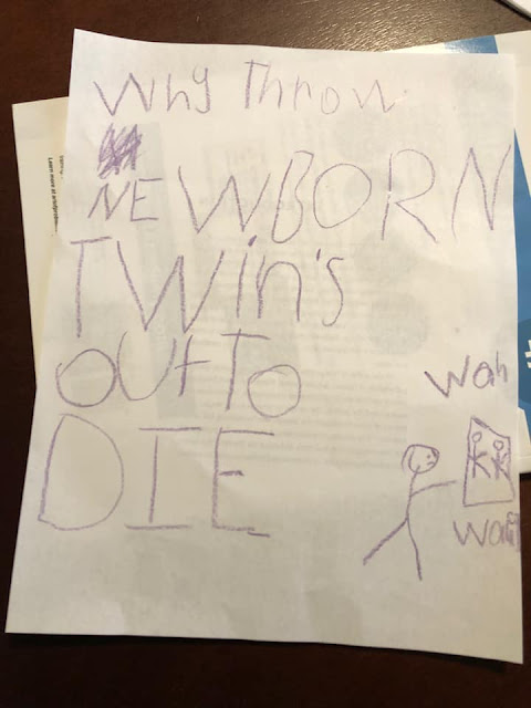 """In children's handwriting, all caps, """"WHY THROW NEWBORNS TWINS OUT TO DIE"""" with a stick person throwing out two little stick-people babies, who are crying """"Waaa! Waaa!"""""""