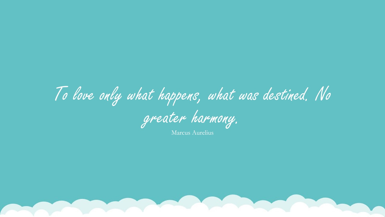 To love only what happens, what was destined. No greater harmony. (Marcus Aurelius);  #StoicQuotes