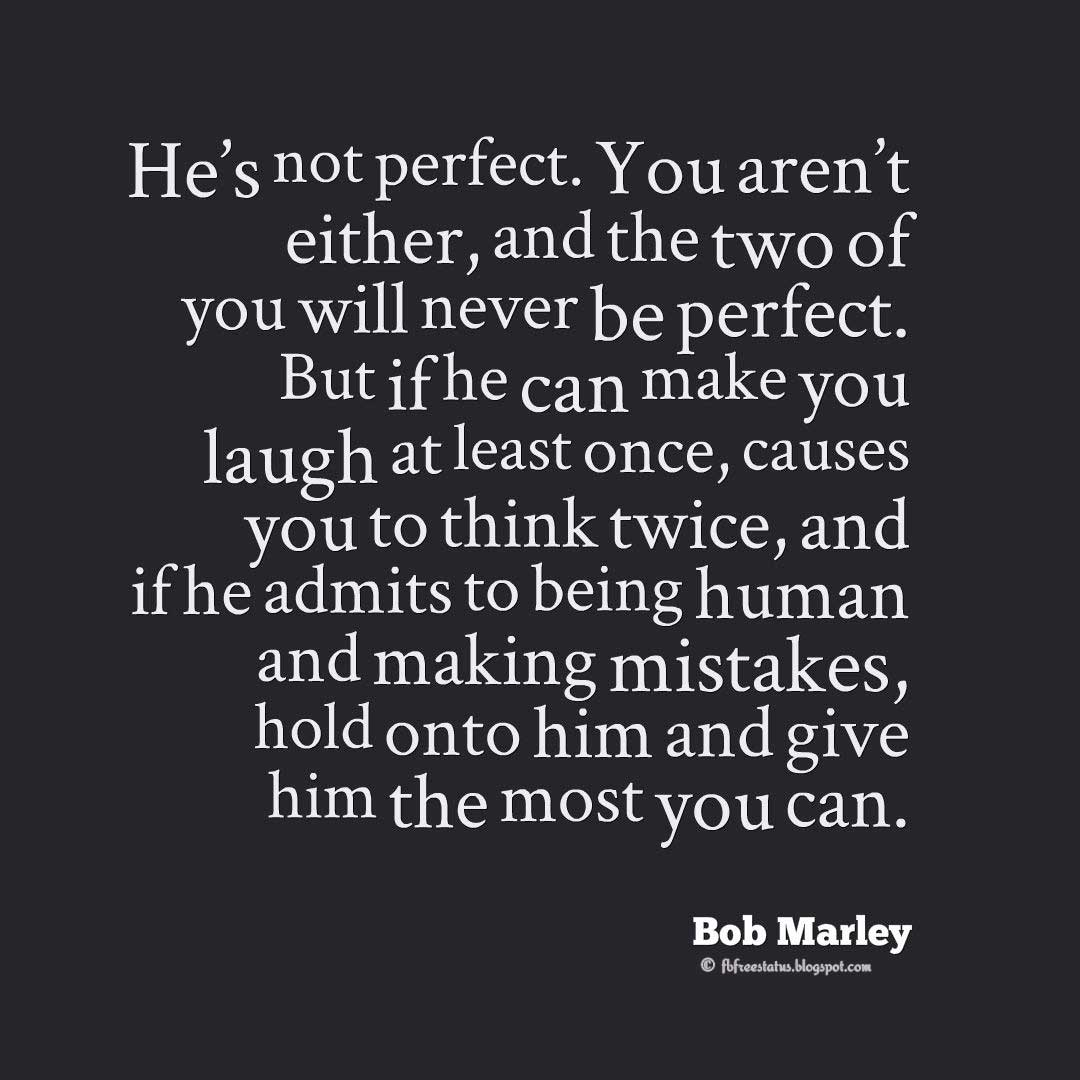 "Bob Marley Quotes, ""He's not perfect. You aren't either, and the two of you will never be perfect. But if he can make you laugh at least once, causes you to think twice, and if he admits to being human and making mistakes, hold onto him and give him the most you can."" ― Bob Marley"