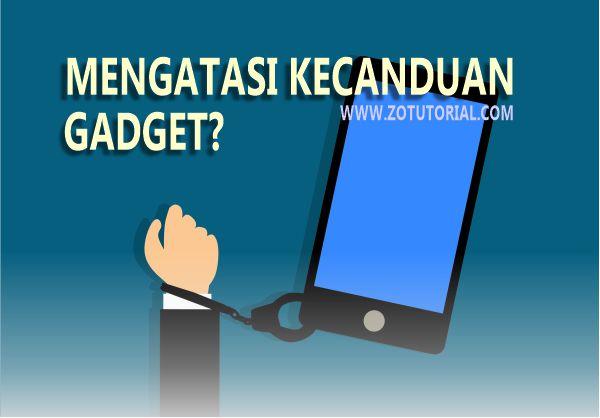 8 Cara Mengatasi Kecanduan Gadget Wajib di Coba by zotutorial.com