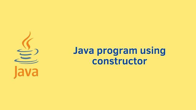 Java program using constructor