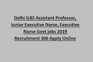 Delhi ILBS Assistant Professor, Junior Executive Nurse, Executive Nurse Govt jobs 2019 Recruitment 306 Apply Online