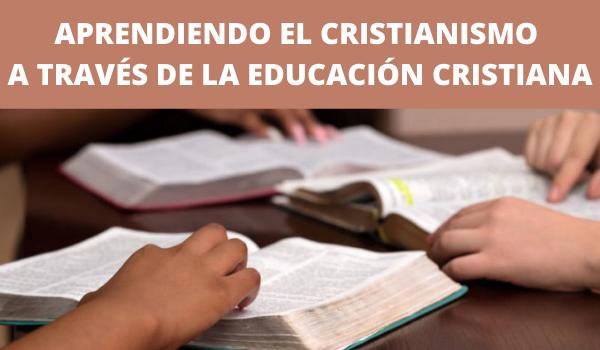 APRENDIENDO EL CRISTIANISMO A TRAVÉS DE LA EDUCACIÓN CRISTIANA