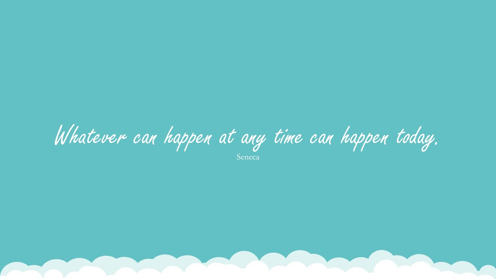 Whatever can happen at any time can happen today. (Seneca);  #BeingStrongQuotes