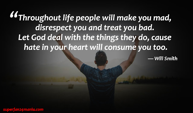 """""""Throughout life people will make you mad, disrespect you and treat you bad. Let God deal with the things they do, cause hate in your heart will consume you too."""""""