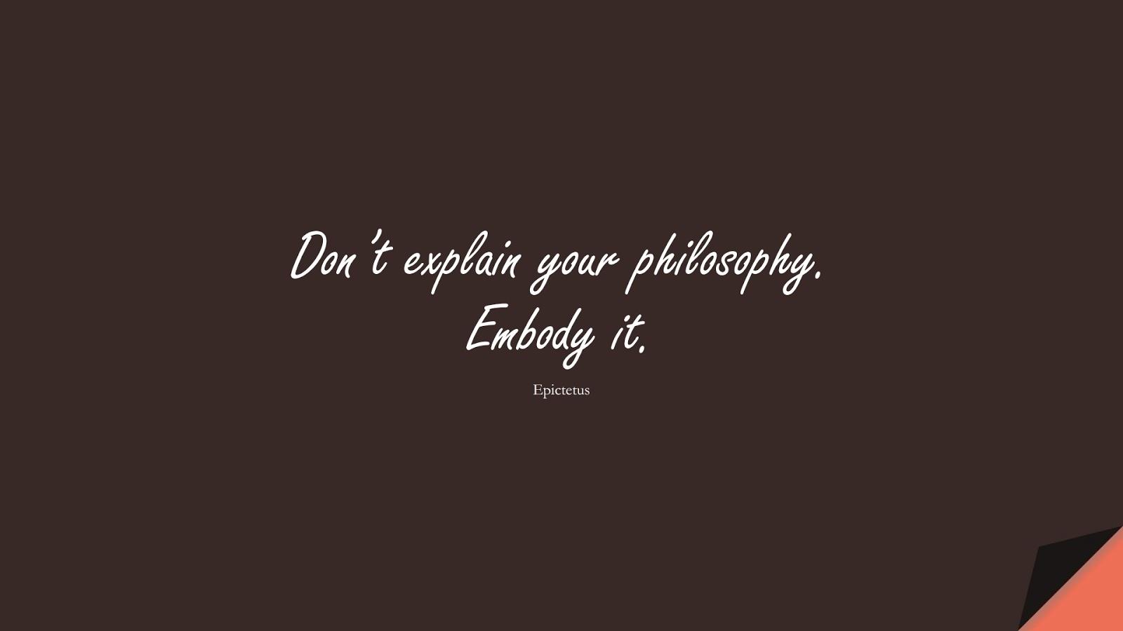 Don't explain your philosophy. Embody it. (Epictetus);  #CharacterQuotes