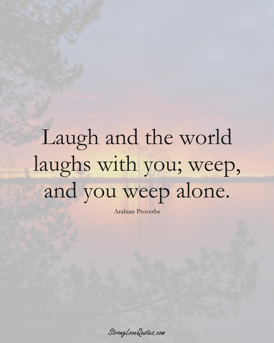 Laugh and the world laughs with you; weep, and you weep alone. (Arabian Sayings);  #aVarietyofCulturesSayings