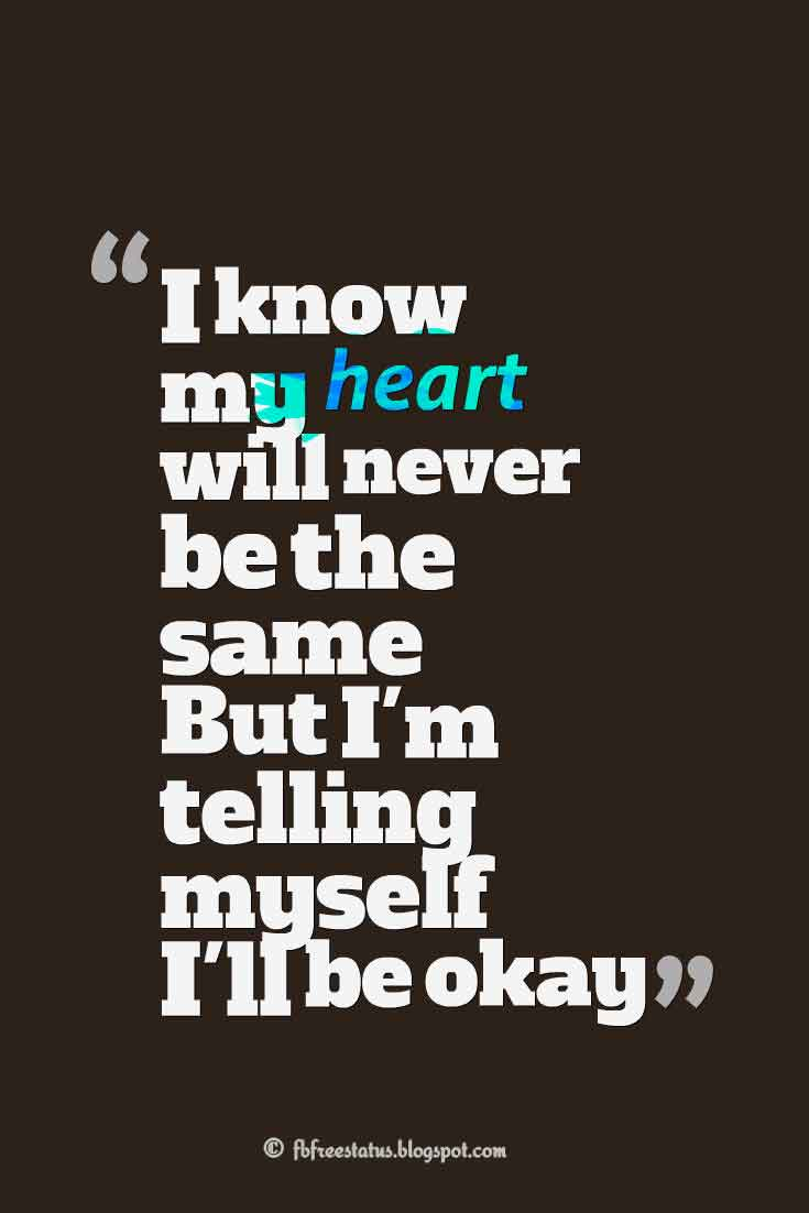 """I know my heart will never be the same But I'm telling myself I'll be okay"", Quotes on relationship"