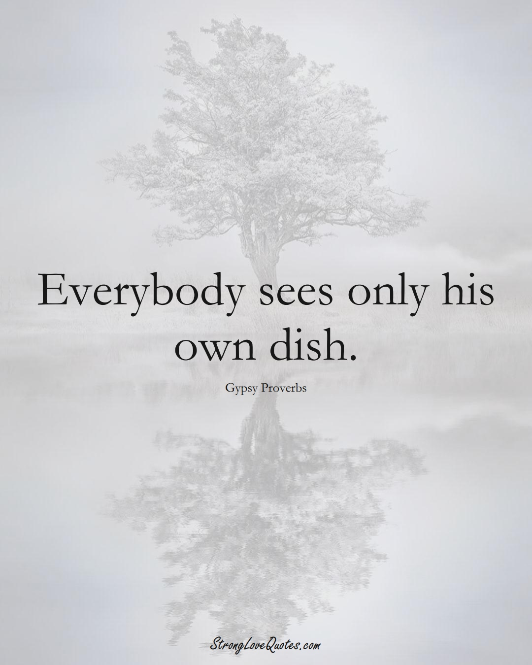 Everybody sees only his own dish. (Gypsy Sayings);  #aVarietyofCulturesSayings