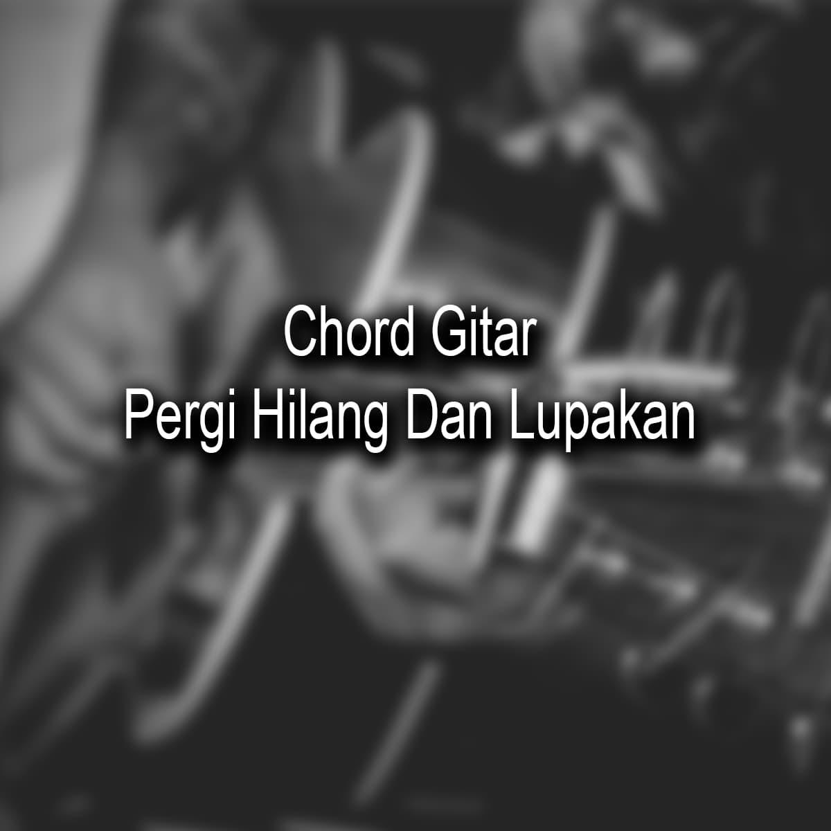 Chord Gitar Pergi Hilang Dan Lupakan