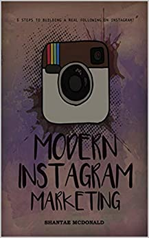 Modern Instagram Marketing: 6 Steps to building a real following on instagram by Shantae McDonald
