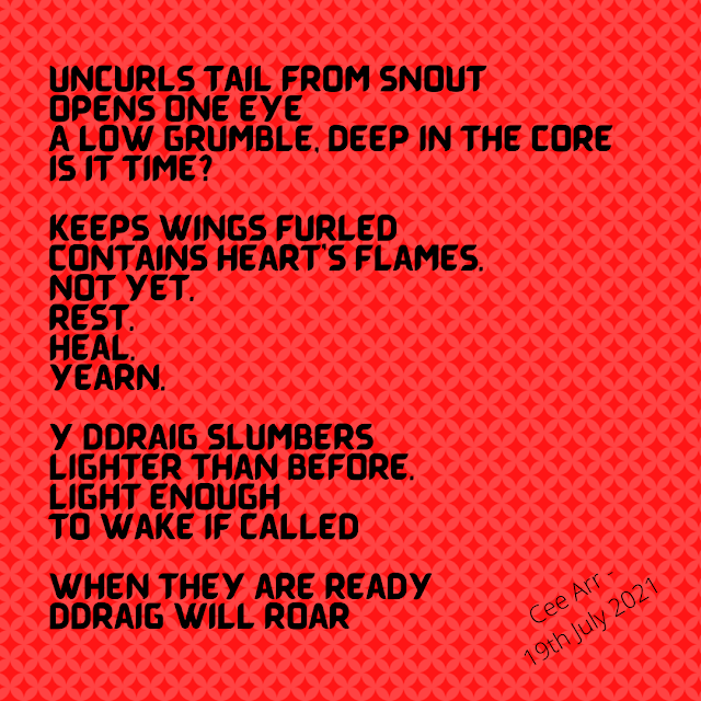 19th July // Uncurls tail from snout / Opens one eye / A low grumble, deep in the core / Is it time? // Keeps wings furled / Contains heart's flames. / Not yet. / Rest. / Heal. / Yearn. / Y ddraig slumbers / Lighter than before. / Light enough / To wake if called // When they are ready / Ddraig will roar