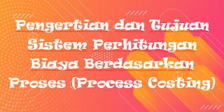 Pengertian dan Tujuan Sistem Perhitungan Biaya Berdasarkan Proses (Process Costing)