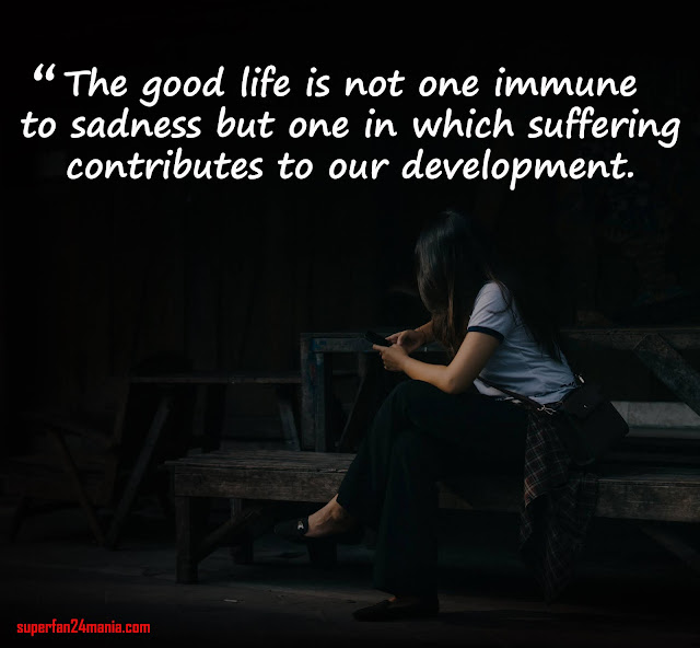 The good life is not one immune to sadness but one in which suffering contributes to our development.