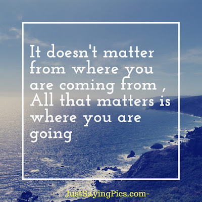 inspiring-quotes-it doesn't matter from where you are coming from , all that matters is where you are going