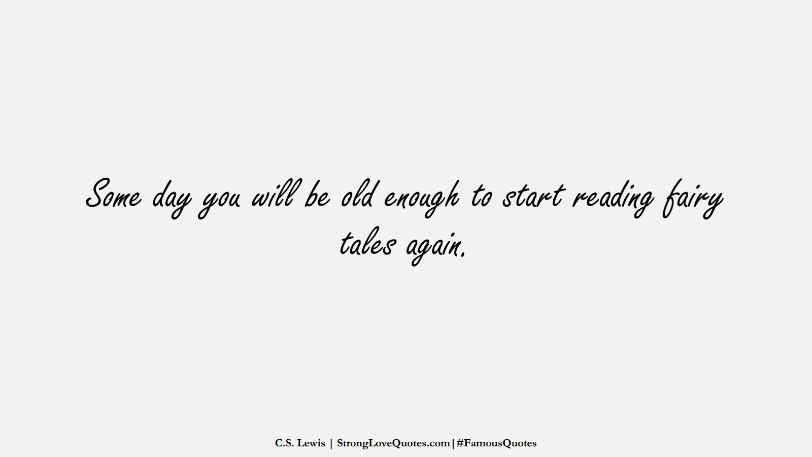 Some day you will be old enough to start reading fairy tales again. (C.S. Lewis);  #FamousQuotes