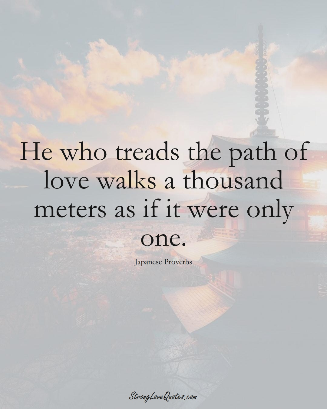 He who treads the path of love walks a thousand meters as if it were only one. (Japanese Sayings);  #AsianSayings