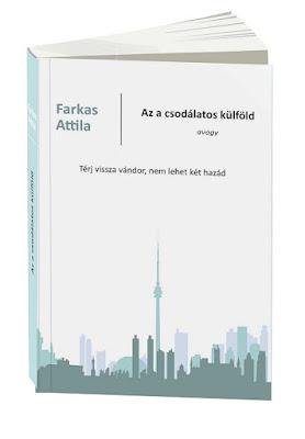 Farkas Attila: Az a csodálatos külföld avagy Térj vissza vándor, nem lehet két hazád