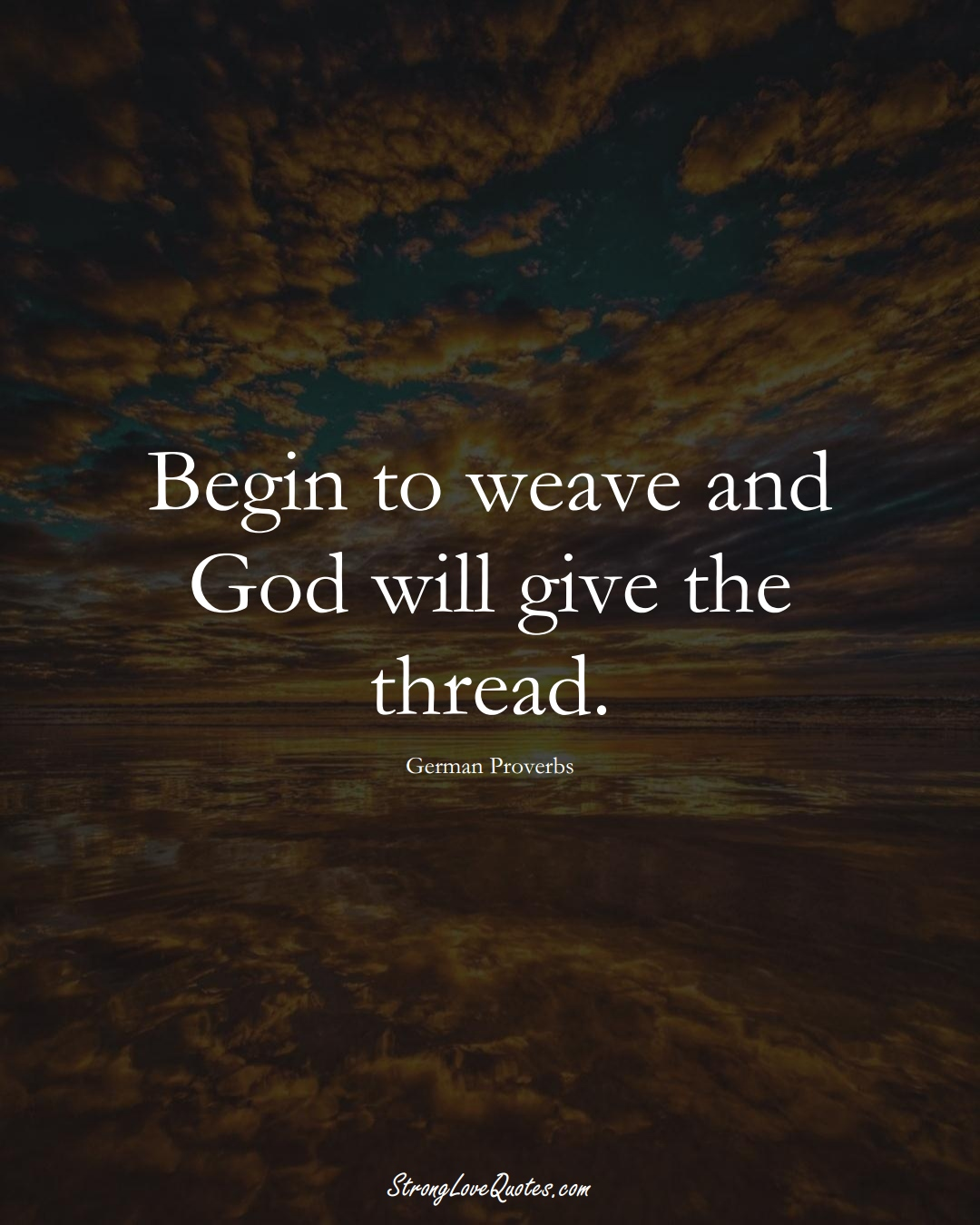 Begin to weave and God will give the thread. (German Sayings);  #EuropeanSayings