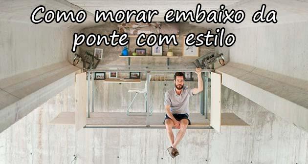 COMO MORAR EMBAIXO DA PONTE COM ESTILO