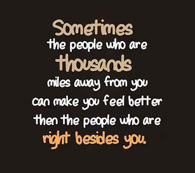 Sometimes, the people who are thousands of miles away from you, can make you feel better than people right beside you