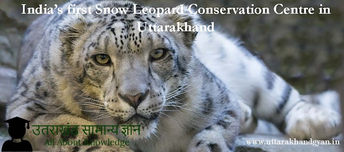 Snow Leopard Conservation centre, Uttarakhand –उत्तरकाशी में बनाया जा रहा है, भारत का पहला हिम तेंदुआ संरक्षण केंद्र