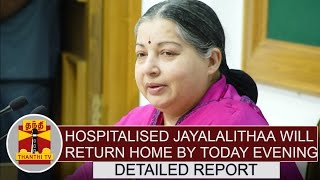 Hospitalised Jayalalithaa will return home by today evening | Detailed Report