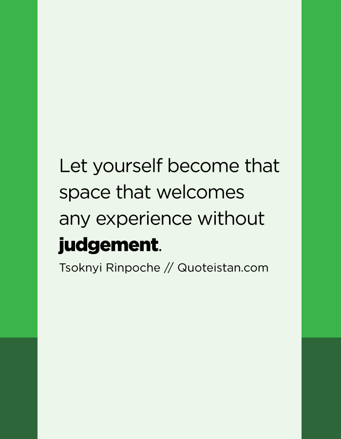 Let yourself become that space that welcomes any experience without judgement.