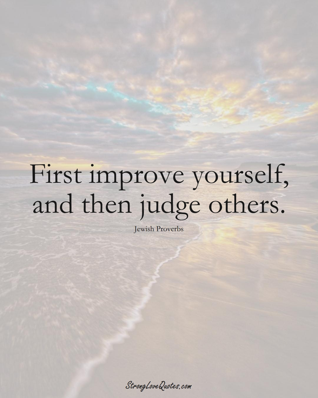 First improve yourself, and then judge others. (Jewish Sayings);  #aVarietyofCulturesSayings
