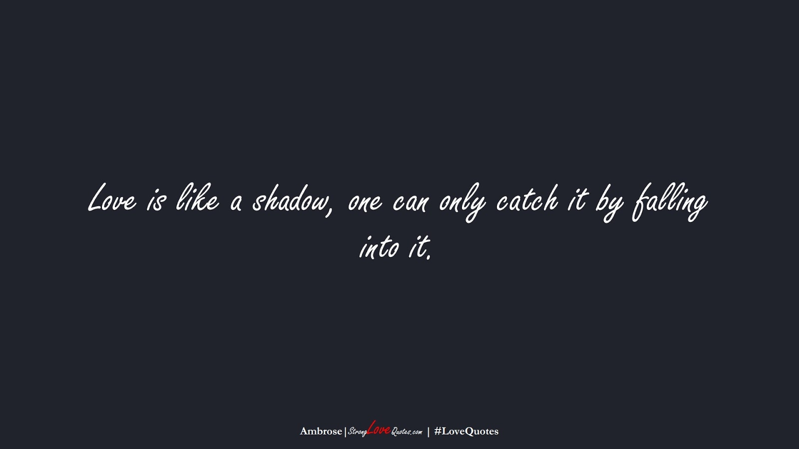 Love is like a shadow, one can only catch it by falling into it. (Ambrose);  #LoveQuotes