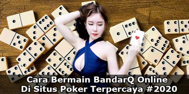Cara Bermain BandarQ Online Di Situs Poker Terpercaya #2020