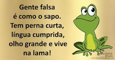 Gente falsa é como o sapo tem perna curta, língua cumprida, olho grande e vive na lama!