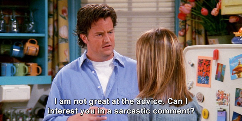 """""""I'm not good at the advice. Can I interest you in a sarcastic comment?"""" —Chandler (Matthew Perry), Friends"""